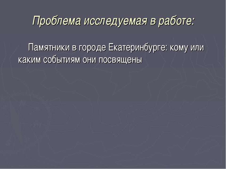 Проблема исследуемая в работе: Памятники в городе Екатеринбурге: кому или как...