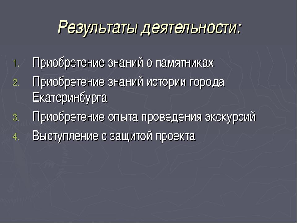 Результаты деятельности: Приобретение знаний о памятниках Приобретение знаний...