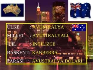 ÜLKE : AVUSTRALYA MİLLET : AVUSTRALYALI DİL : İNGİLİZCE BAŞKENT: KANBERRA PAR