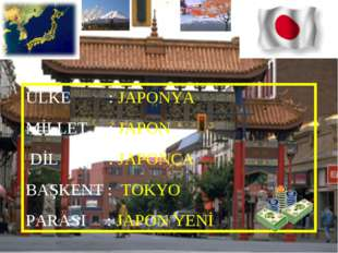 ÜLKE : JAPONYA MİLLET : JAPON DİL : JAPONCA BAŞKENT : TOKYO PARASI : JAPON YENİ
