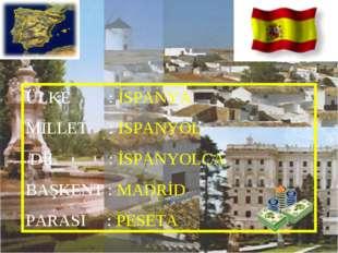 ÜLKE : İSPANYA MİLLET : İSPANYOL DİL : İSPANYOLCA BAŞKENT : MADRİD PARASI : P