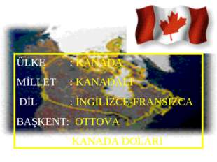 ÜLKE : KANADA MİLLET : KANADALI DİL : İNGİLİZCE-FRANSIZCA BAŞKENT: OTTOVA PAR