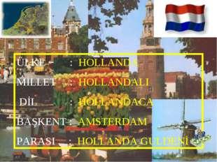 ÜLKE : HOLLANDA MİLLET : HOLLANDALI DİL : HOLLANDACA BAŞKENT : AMSTERDAM PARA