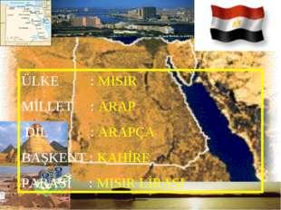 ÜLKE : MISIR MİLLET : ARAP DİL : ARAPÇA BAŞKENT : KAHİRE PARASI : MISIR LİRASI