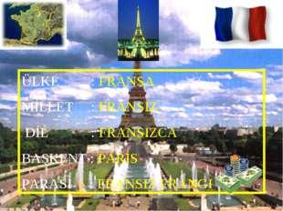 ÜLKE : FRANSA MİLLET : FRANSIZ DİL : FRANSIZCA BAŞKENT : PARİS PARASI : FRANS