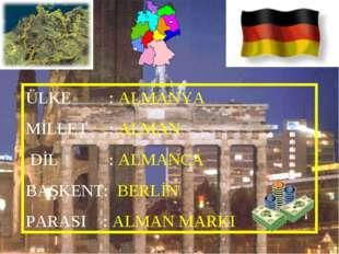 ÜLKE : ALMANYA MİLLET : ALMAN DİL : ALMANCA BAŞKENT: BERLİN PARASI : ALMAN MA