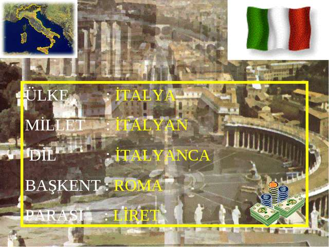 ÜLKE : İTALYA MİLLET : İTALYAN DİL : İTALYANCA BAŞKENT : ROMA PARASI : LİRET