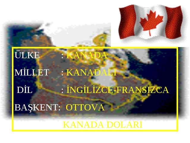 ÜLKE : KANADA MİLLET : KANADALI DİL : İNGİLİZCE-FRANSIZCA BAŞKENT: OTTOVA PAR...