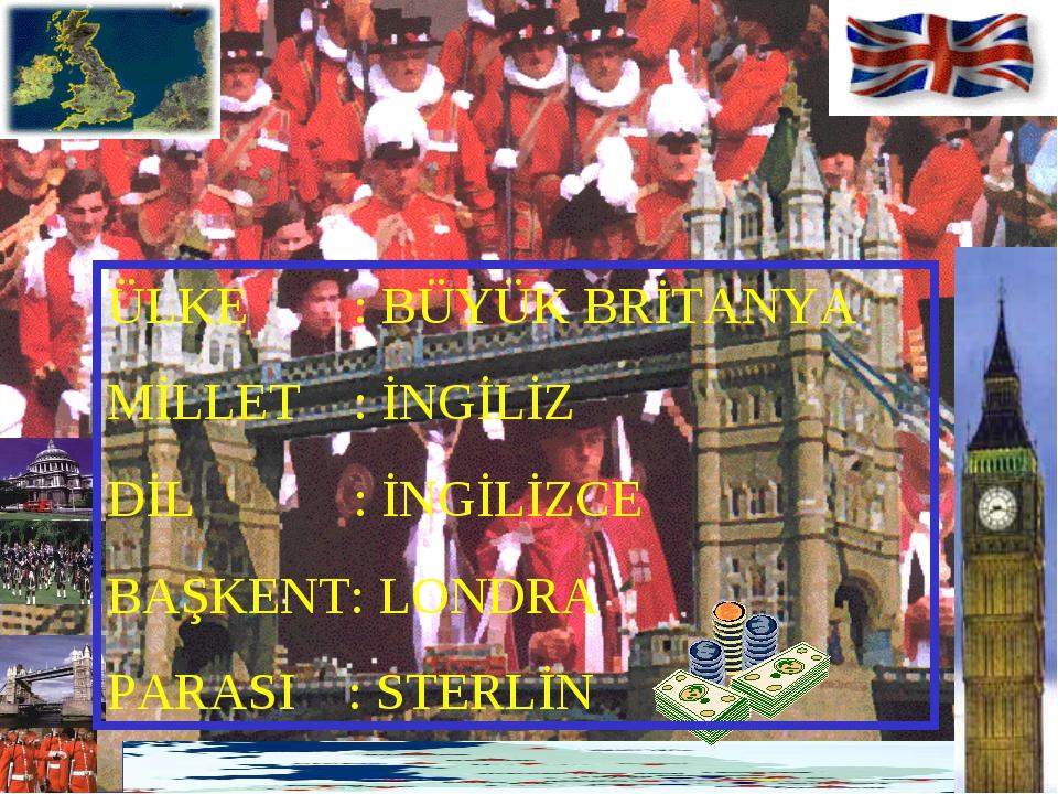 ÜLKE : BÜYÜK BRİTANYA MİLLET : İNGİLİZ DİL : İNGİLİZCE BAŞKENT: LONDRA PARASI...