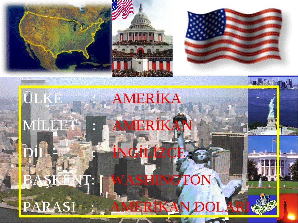 ÜLKE : AMERİKA MİLLET :AMERİKAN DİL : İNGİLİZCE BAŞKENT: WASHINGTON PARASI...
