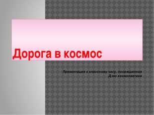 Дорога в космос Презентация к классному часу, посвященная Дню космонавтики