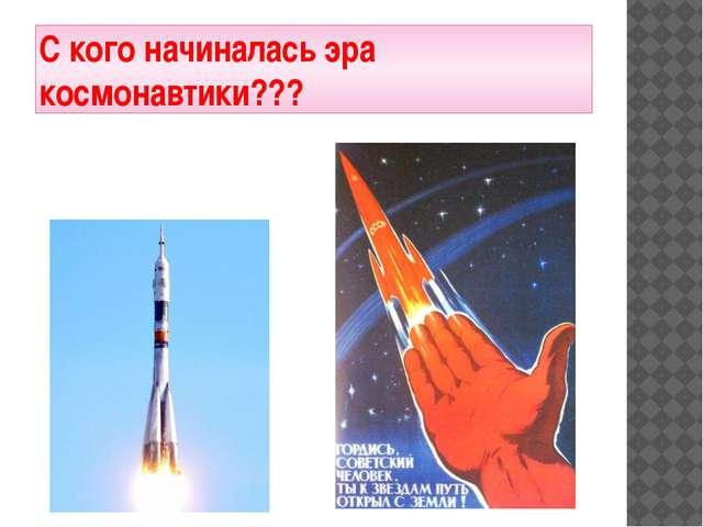 С кого начиналась эра космонавтики???