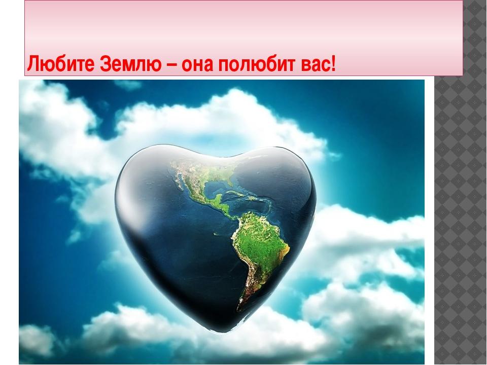 Любите Землю – она полюбит вас!