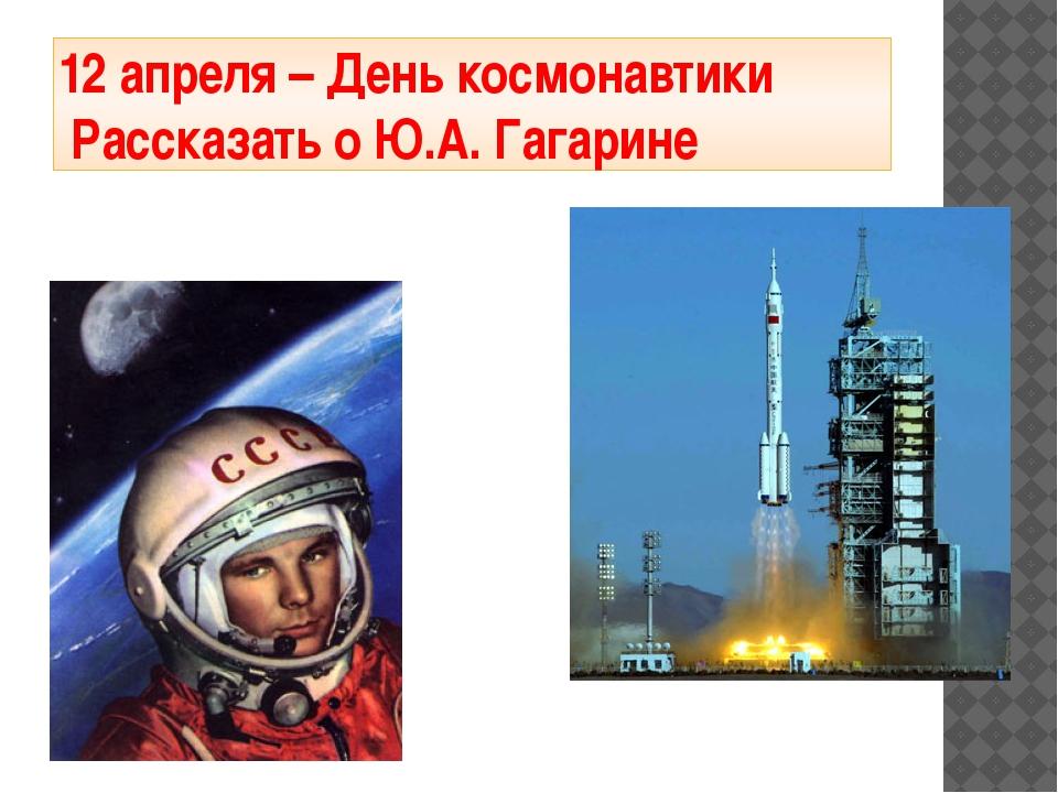 12 апреля – День космонавтики Рассказать о Ю.А. Гагарине