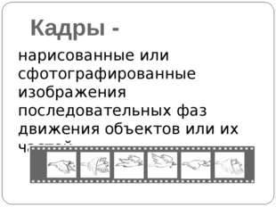 Кадры - нарисованные или сфотографированные изображения последовательных фаз