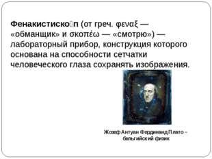 Фенакистиско́п(отгреч.φεναξ— «обманщик» иσκοπέω— «смотрю»)— лабораторн