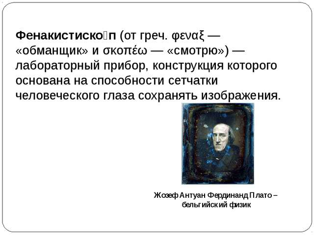 Фенакистиско́п(отгреч.φεναξ— «обманщик» иσκοπέω— «смотрю»)— лабораторн...