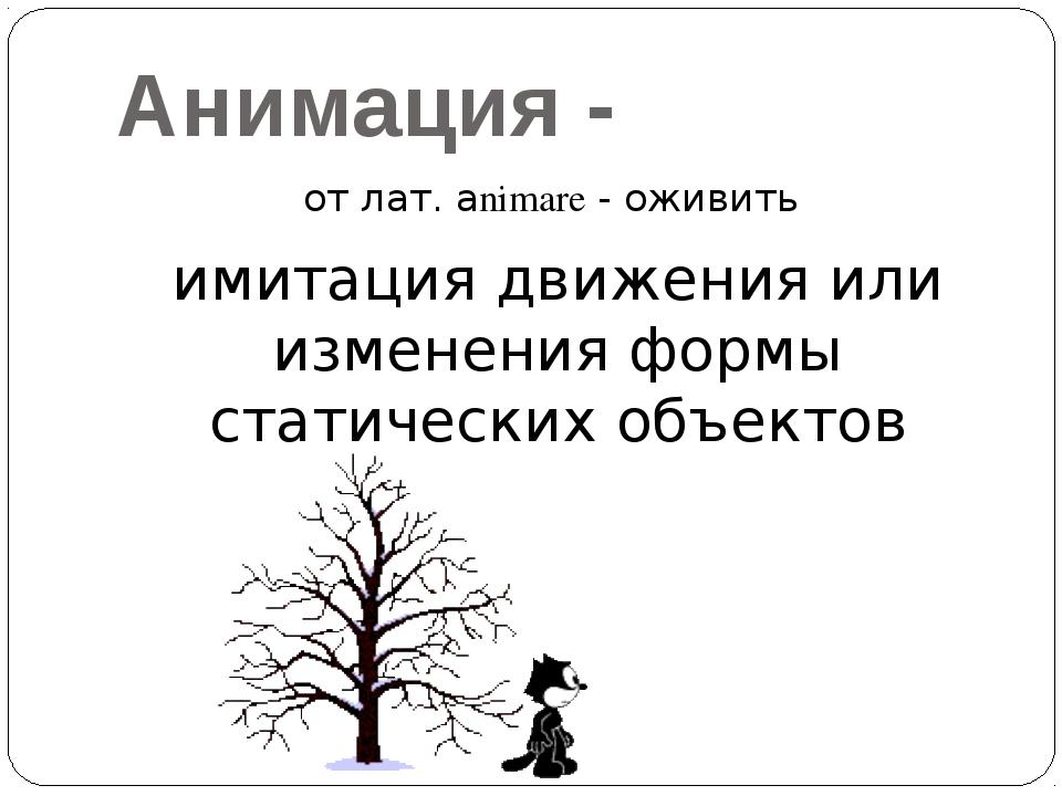 Анимация - от лат. аnimare - оживить имитация движения или изменения формы ст...