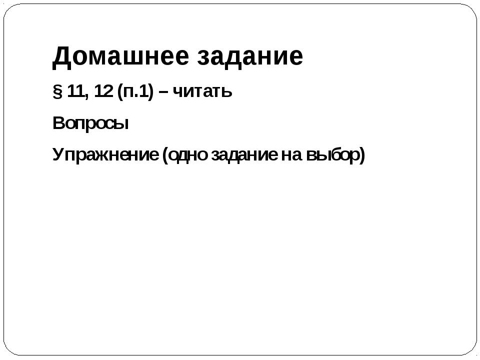 Домашнее задание § 11, 12 (п.1) – читать Вопросы Упражнение (одно задание на...