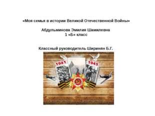 «Моя семья в истории Великой Отечественной Войны»  Абдульминова Эмилия Шам