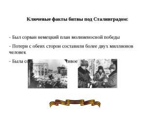 Ключевые факты битвы под Сталинградом: - Был сорван немецкий план молниеносно