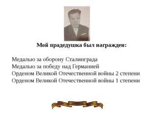 Мой прадедушка был награжден: Медалью за оборону Сталинграда Медалью за побе