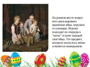 На ровном месте вокруг него раскладывают крашеные яйца, игрушки и сувениры.
