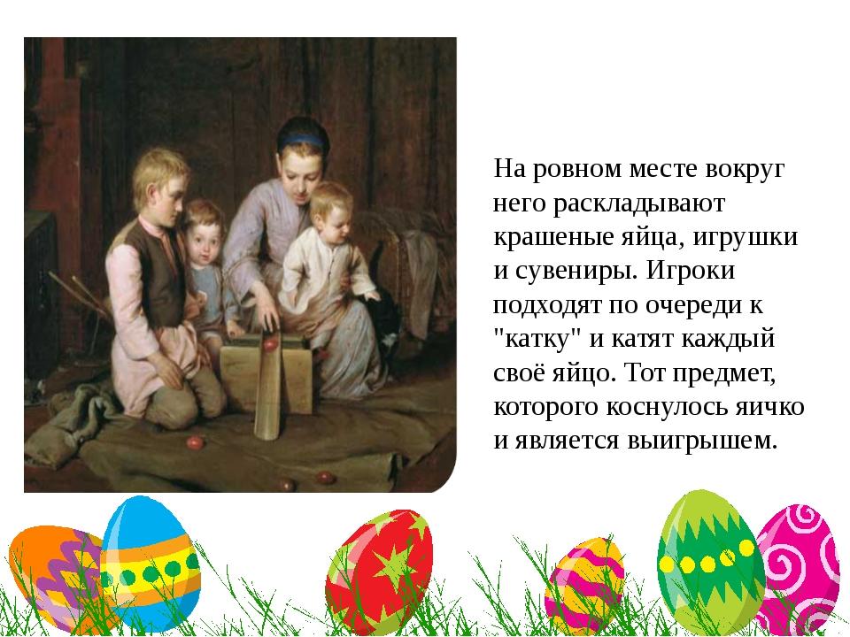 На ровном месте вокруг него раскладывают крашеные яйца, игрушки и сувениры....