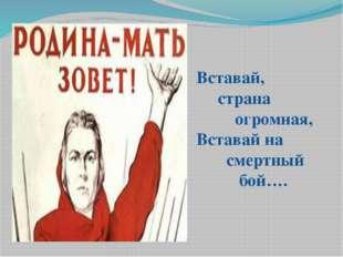 Вставай, страна огромная, Вставай на смертный бой….