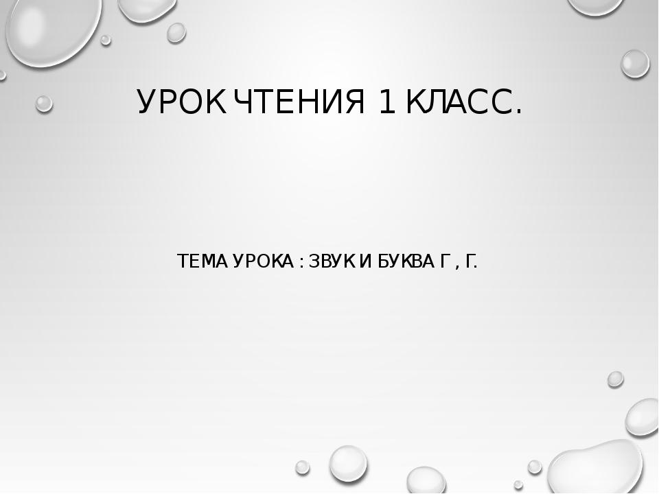 УРОК ЧТЕНИЯ 1 КЛАСС. ТЕМА УРОКА : ЗВУК И БУКВА Г , Г.