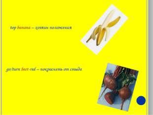 top banana – хозяин положения go/turn beet-red – покраснеть от стыда