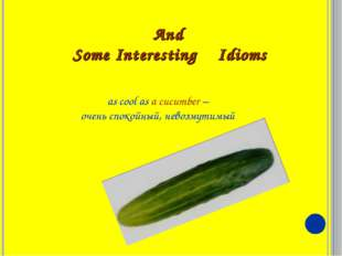 And Some Interesting Idioms as cool as a cucumber – очень спокойный, невозмут