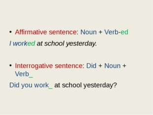 Affirmative sentence: Noun + Verb-ed I worked at school yesterday. Interroga