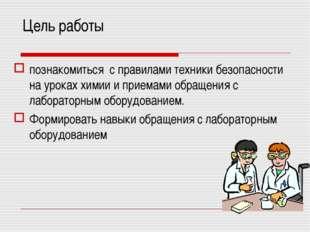 Цель работы познакомиться с правилами техники безопасности на уроках химии и