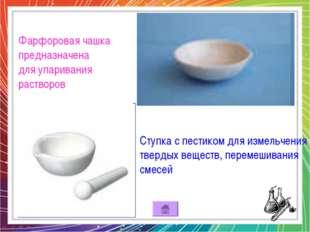 Фарфоровая чашка предназначена для упаривания растворов Ступка с пестиком для
