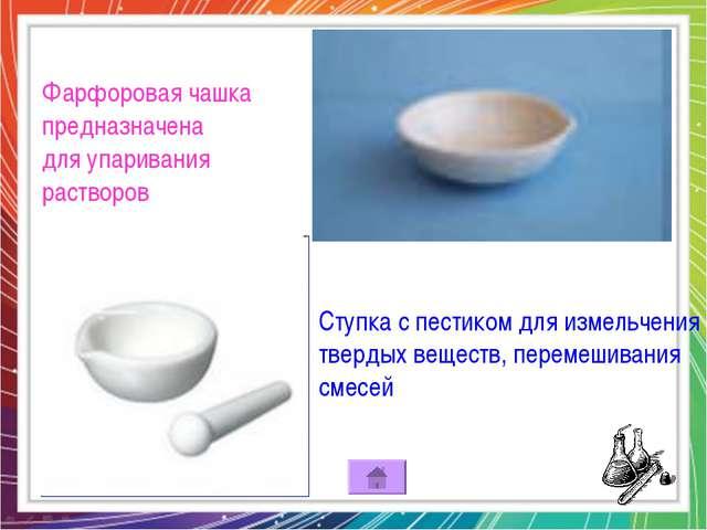 Фарфоровая чашка предназначена для упаривания растворов Ступка с пестиком для...