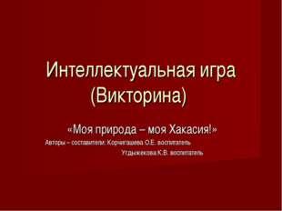 Интеллектуальная игра (Викторина) «Моя природа – моя Хакасия!» Авторы – соста