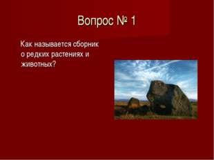 Вопрос № 1 Как называется сборник о редких растениях и животных?