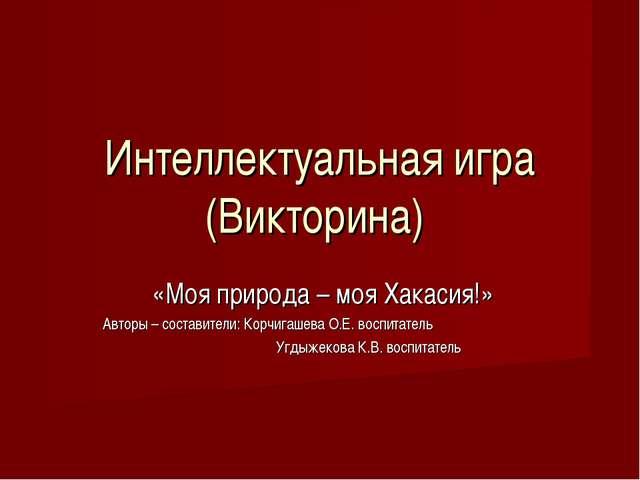 Интеллектуальная игра (Викторина) «Моя природа – моя Хакасия!» Авторы – соста...
