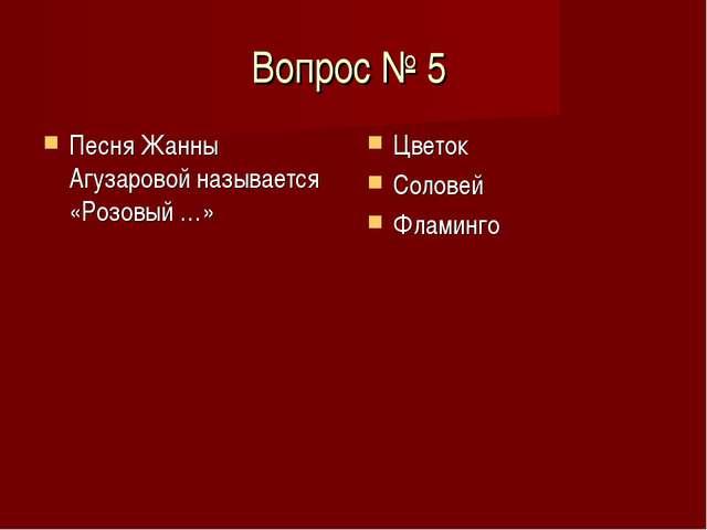 Вопрос № 5 Песня Жанны Агузаровой называется «Розовый …» Цветок Соловей Флами...