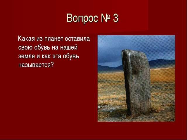 Вопрос № 3 Какая из планет оставила свою обувь на нашей земле и как эта обувь...