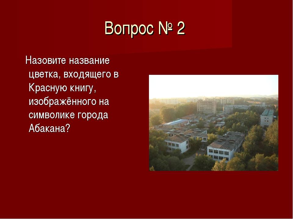 Вопрос № 2 Назовите название цветка, входящего в Красную книгу, изображённого...
