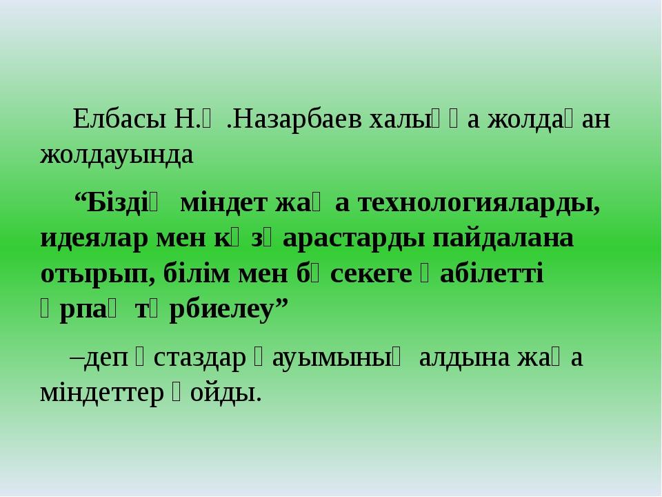 """Елбасы Н.Ә.Назарбаев халыққа жолдаған жолдауында """"Біздің міндет жаңа тех..."""