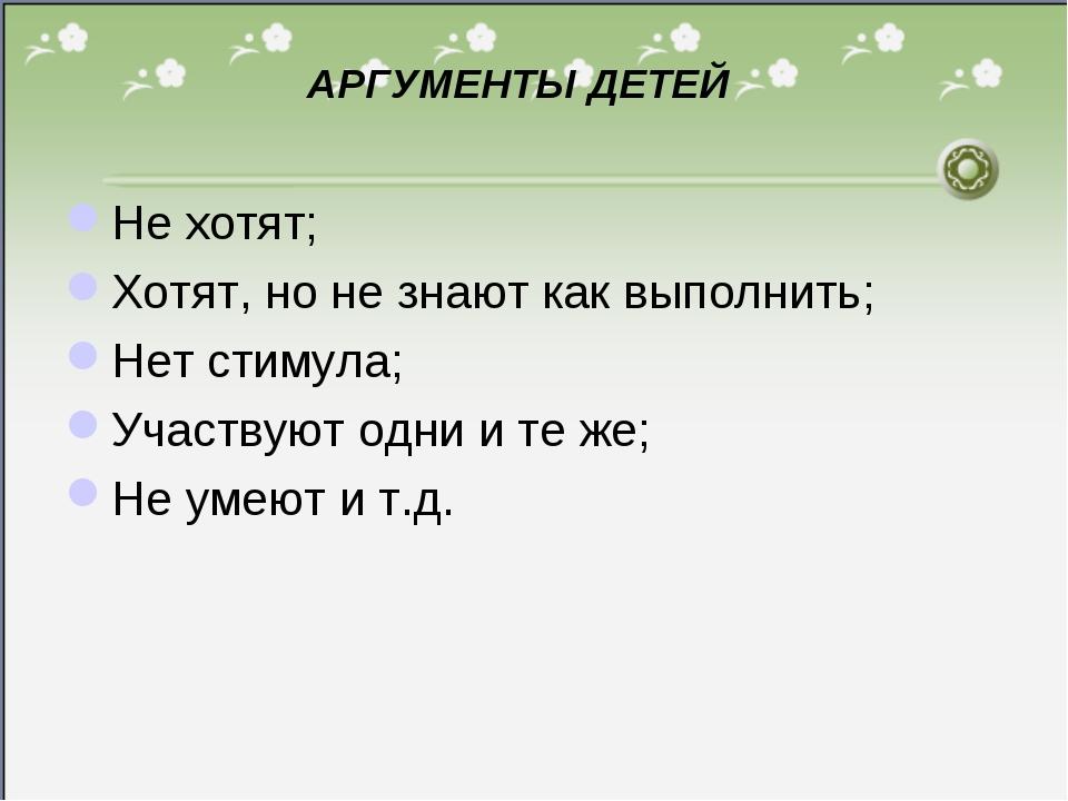 * АРГУМЕНТЫ ДЕТЕЙ Не хотят; Хотят, но не знают как выполнить; Нет стимула; Уч...