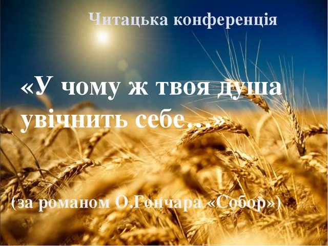 «У чому ж твоя душа увiчнить себе…» (за романом О.Гончара «Собор») Читацька к...