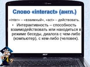 «Inter» – «взаимный», «act» – действовать. Интерактивность – способность взаи