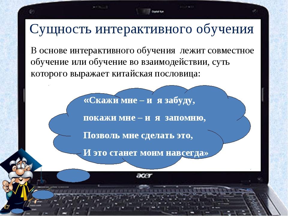 Сущность интерактивного обучения В основе интерактивного обучения лежит совме...