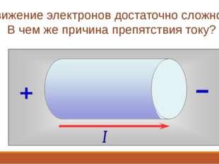 - - - - - - - Движение электронов достаточно сложное. В чем же причина препят