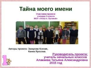 Тайна моего имени Участники проекта: ученики 2 класса МОУ «ООШ п. Луговой» Ру