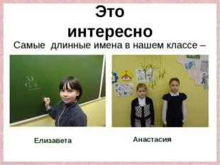 Самые длинные имена в нашем классе – Елизавета Анастасия Это интересно Fokina